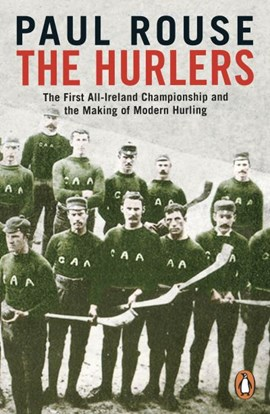 The Hurlers: The First All-Ireland Championship and the Making of Modern Hurling. Book by Paul Rouse
