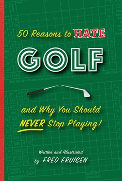 50 reasons to hate golf and why you should never stop playing by Fred Fruisen