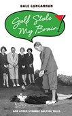 Golf stole my brain and other strange golfing tales