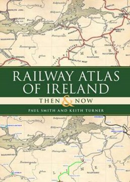 Railway atlas of Ireland then and now by Paul Smith