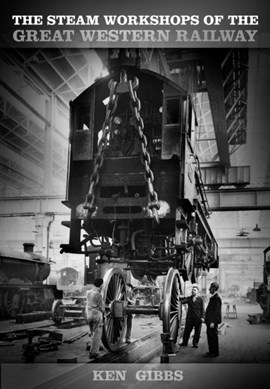 The steam workshops of the Great Western Railway by Ken Gibbs